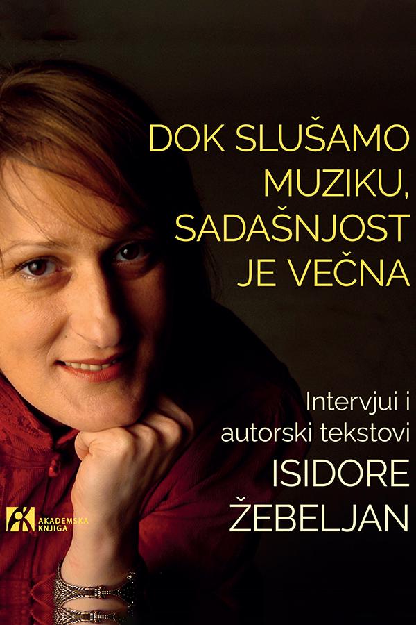 DOK SLUŠAMO MUZIKU, SADAŠNJOST JE VEČNA. Intervjui i autorski tekstovi Isidore Žebeljan